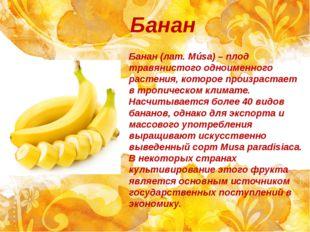 Банан Банан (лат.Músa) – плод травянистого одноименного растения, которое пр