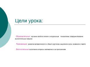 Цели урока: Образовательные : изучение свойств степени с натуральным показате