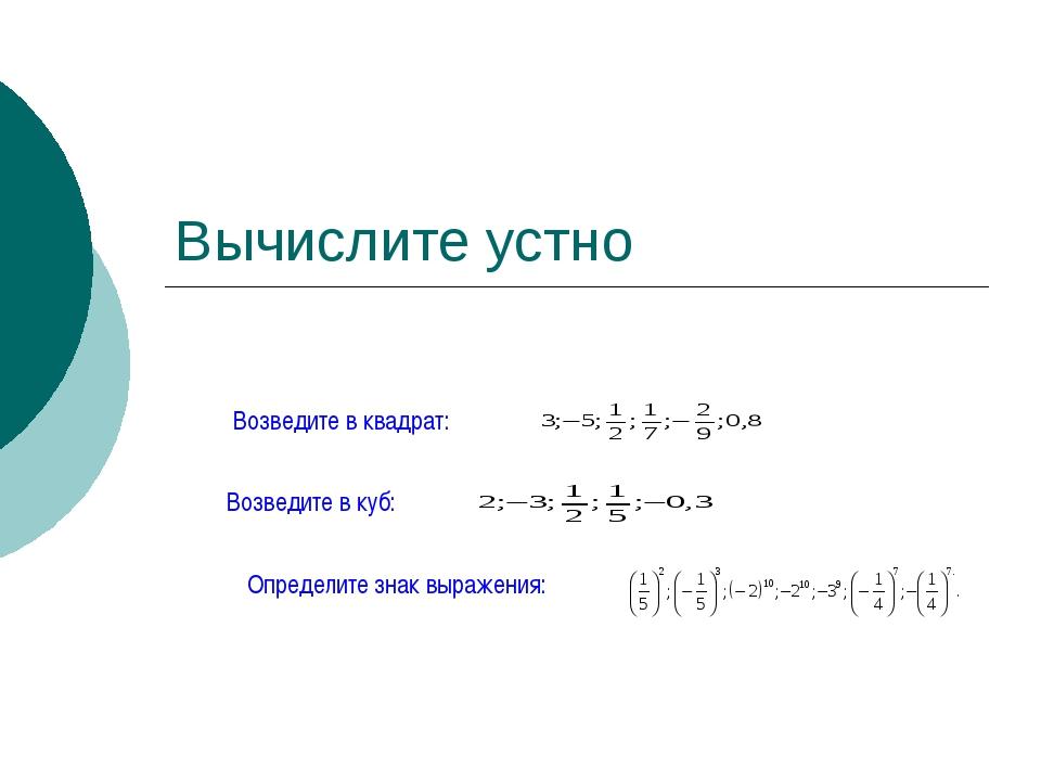 Вычислите устно Возведите в квадрат: Возведите в куб: Определите знак выражен...