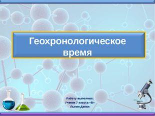 Геохронологическое время Работу выполнил: Ученик 7 класса «В» Лыгин Данил