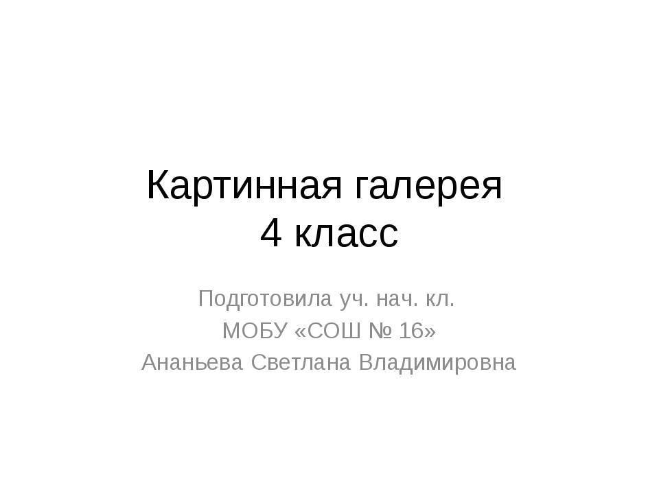 Картинная галерея 4 класс Подготовила уч. нач. кл. МОБУ «СОШ № 16» Ананьева С...