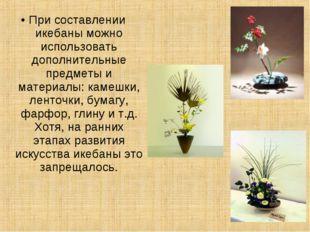 • При составлении икебаны можно использовать дополнительные предметы и матери