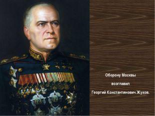 Оборону Москвы возглавил Георгий Константинович Жуков.