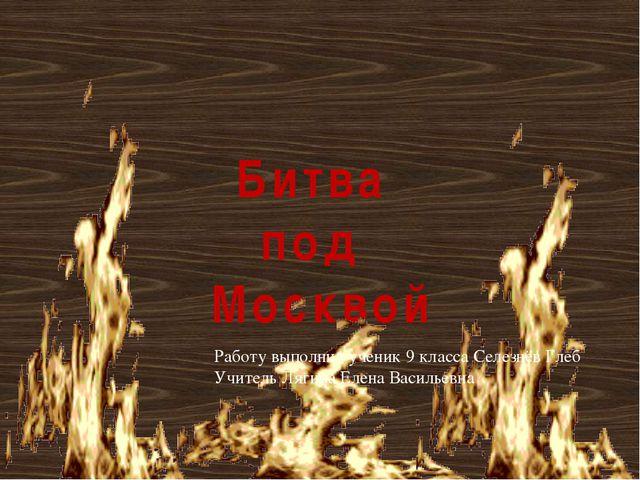 Битва под Москвой Работу выполнил ученик 9 класса Селезнёв Глеб Учитель Лягин...