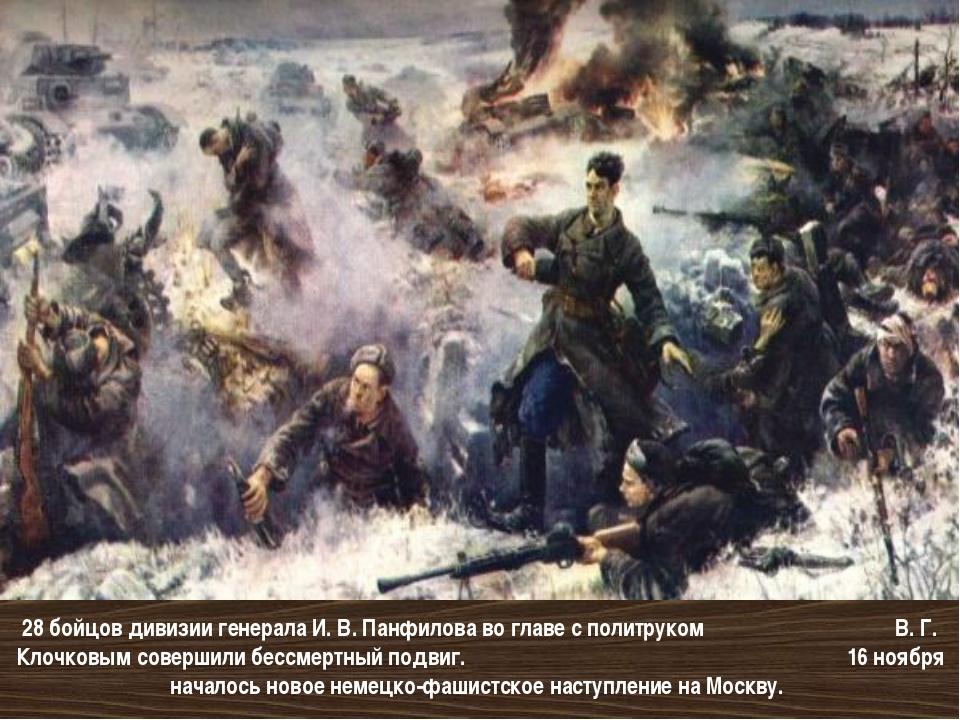 28 бойцов дивизии генерала И. В. Панфилова во главе с политруком В. Г. Клочко...