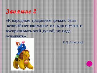 Занятие 2 «К народным традициям должно быть величайшее внимание, их надо изу