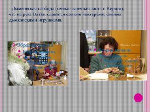 - Дымковская слобода (сейчас заречная часть г. Кирова), что на реке Вятке, сл