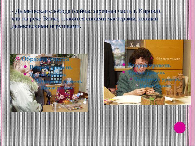 - Дымковская слобода (сейчас заречная часть г. Кирова), что на реке Вятке, сл...
