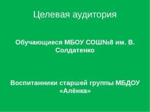 Целевая аудитория Обучающиеся МБОУ СОШ№8 им. В. Солдатенко Воспитанники старш