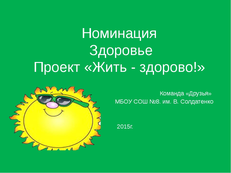 Номинация Здоровье Проект «Жить - здорово!» Команда «Друзья» МБОУ СОШ №8. им....