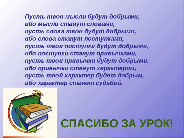 СПАСИБО ЗА УРОК! Пусть твои мысли будут добрыми, ибо мысли станут словами, пу...