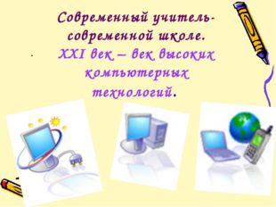 Современный учитель-современной школе. XXI век – век высоких компьютерных тех