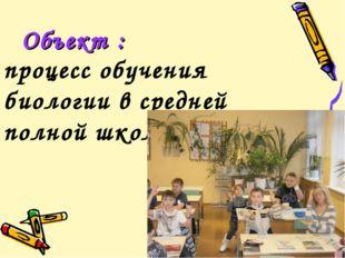 Объект : процесс обучения биологии в средней полной школе.