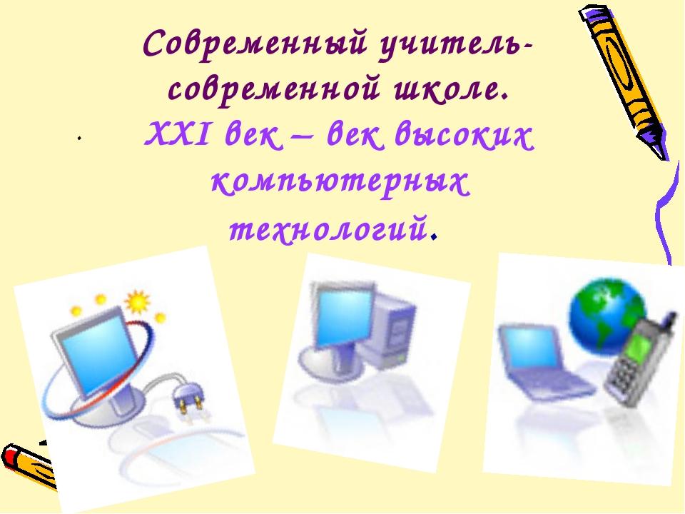 Современный учитель-современной школе. XXI век – век высоких компьютерных тех...