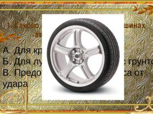 1. Каково назначение рисунка на шинах автомобильных колес? А. Для красоты Б.