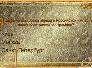6. Где была построена первая в Российской империи линия электрического трамва