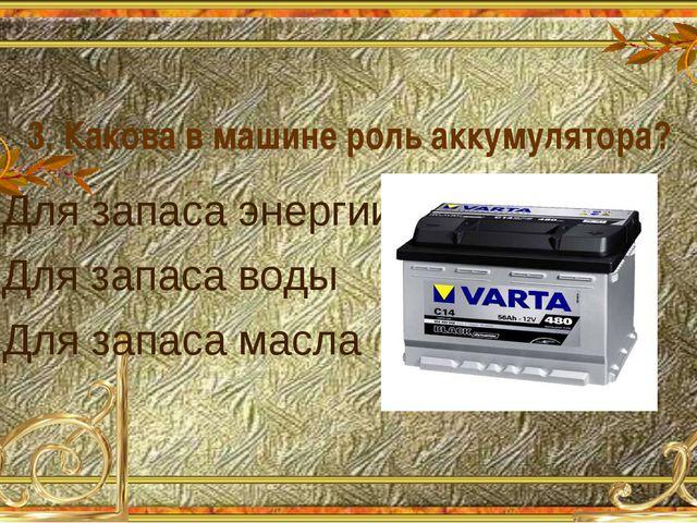 3. Какова в машине роль аккумулятора? А. Для запаса энергии Б. Для запаса вод...