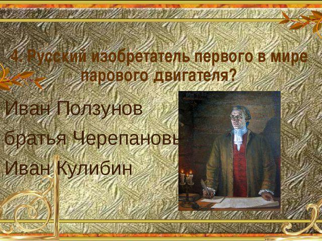 4. Русский изобретатель первого в мире парового двигателя? А. Иван Ползунов Б...