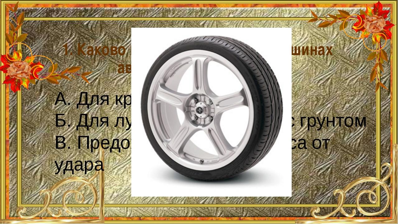 1. Каково назначение рисунка на шинах автомобильных колес? А. Для красоты Б....