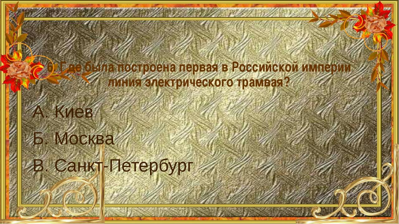 6. Где была построена первая в Российской империи линия электрического трамва...