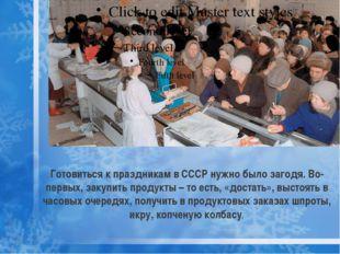Готовиться к праздникам в СССР нужно было загодя. Во-первых, закупить продукт