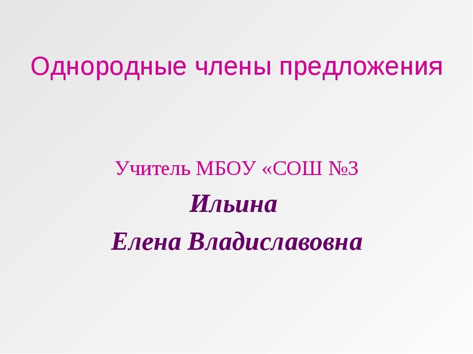 Однородные члены предложения Учитель МБОУ «СОШ №3 Ильина Елена Владиславовна