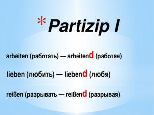 Partizip I arbeiten (работать)— arbeitend(работая) lieben (любить)— lieben