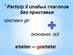 Partizip IIслабых глаголов без приставки приставкиge- окончания-(e)t arbe
