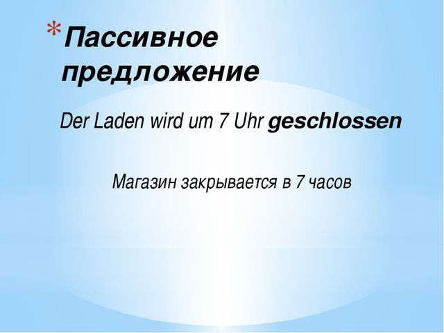 Пассивное предложение Der Ladenwirdum 7 Uhrgeschlossen Магазин закрываетс...