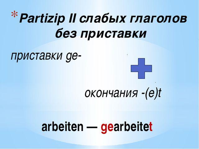 Partizip IIслабых глаголов без приставки приставкиge- окончания-(e)t arbe...