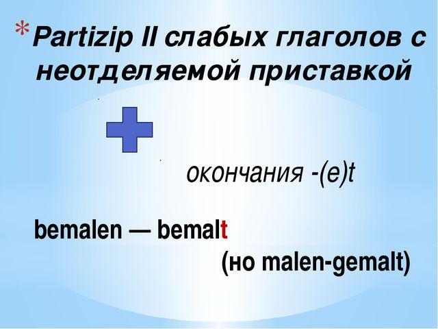 Partizip IIслабых глаголов с неотделяемой приставкой окончания-(e)t bemalen...