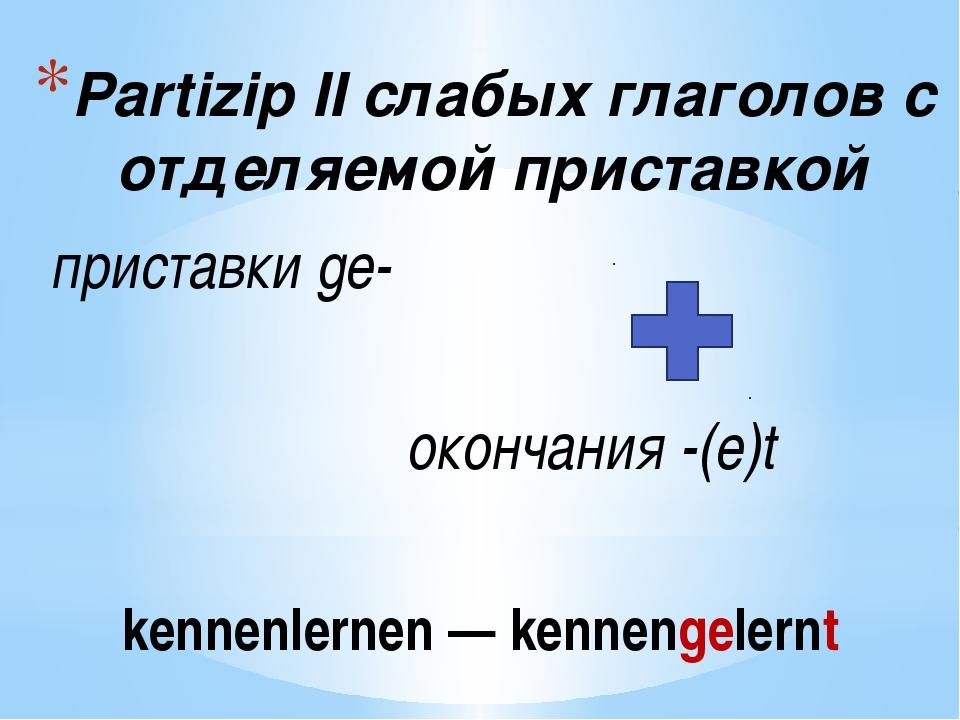 Partizip IIслабых глаголов с отделяемой приставкой приставкиge- окончания...