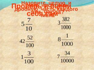 Проверь и оцени себя сам Назовите целую и дробную часть каждого числа Чем «по