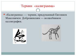 Термин «калиграмма» «Калиграмма»— термин, придуманный Евгением Максовичем До