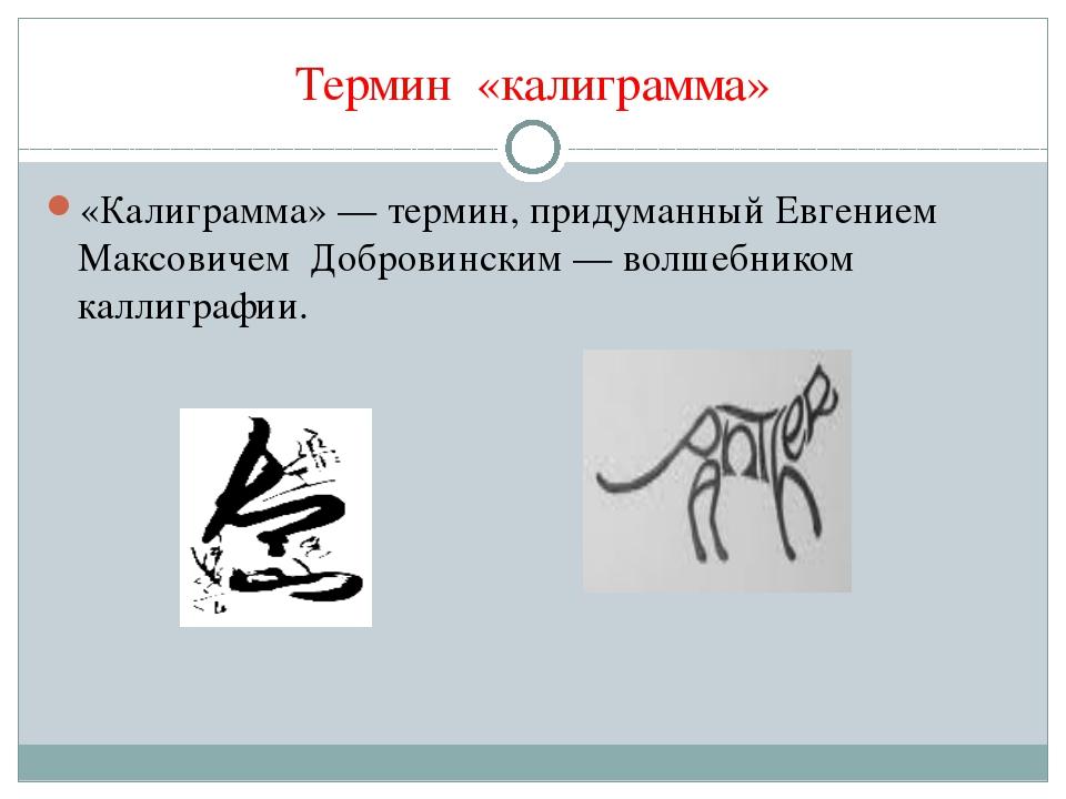 Термин «калиграмма» «Калиграмма»— термин, придуманный Евгением Максовичем До...