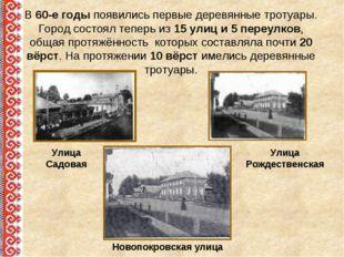 В 60-е годы появились первые деревянные тротуары. Город состоял теперь из 15