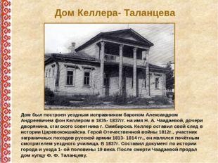 Дом Келлера- Таланцева Дом был построен уездным исправником бароном Александр