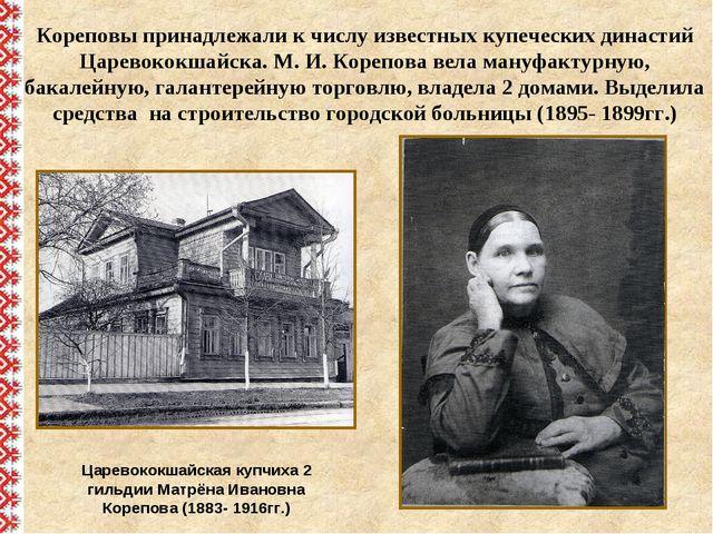 Царевококшайская купчиха 2 гильдии Матрёна Ивановна Корепова (1883- 1916гг.)...