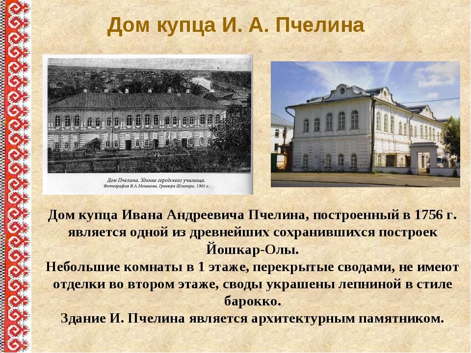 Дом купца И. А. Пчелина Дом купца Ивана Андреевича Пчелина, построенный в 175...