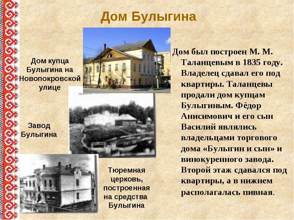 Дом Булыгина Дом был построен М. М. Таланцевым в 1835 году. Владелец сдавал е...