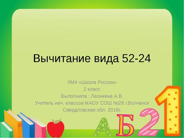 Вычитание вида 52-24 УМК «Школа России» 2 класс Выполнила : Леонкина А.В. Учи...