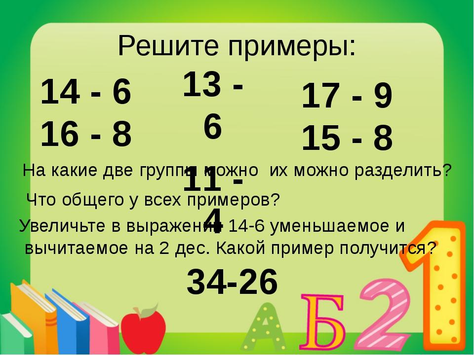 Решите примеры: 13 - 6 11 - 4 17 - 9 15 - 8 На какие две группы можно их можн...