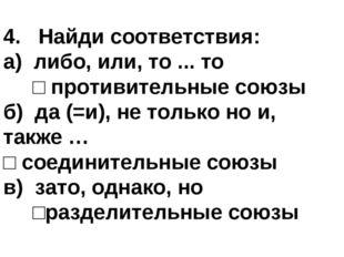 4. Найди соответствия: а) либо, или, то ... то □ противительные союзы б) да (