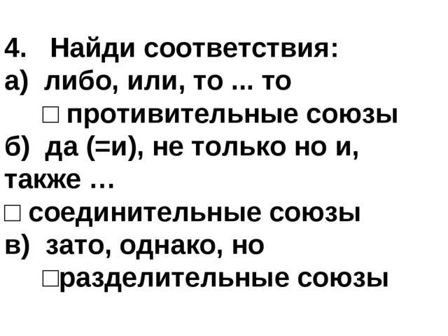 4. Найди соответствия: а) либо, или, то ... то □ противительные союзы б) да (...