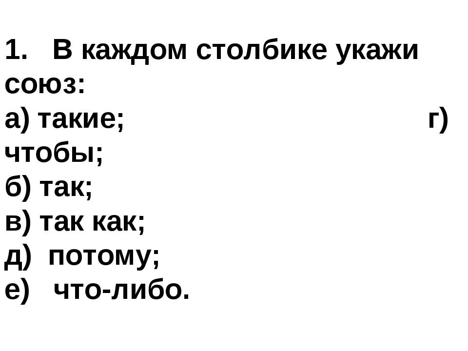 1. В каждом столбике укажи союз: а) такие; г) чтобы; б) так; в) так как; д) п...
