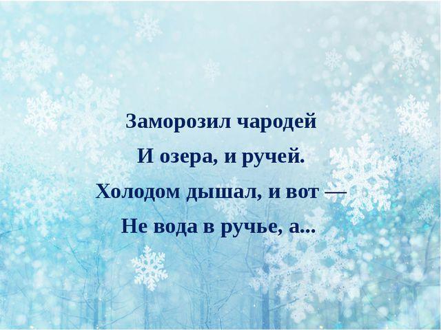 Заморозил чародей И озера, и ручей. Холодом дышал, и вот — Не вода в ручье,...