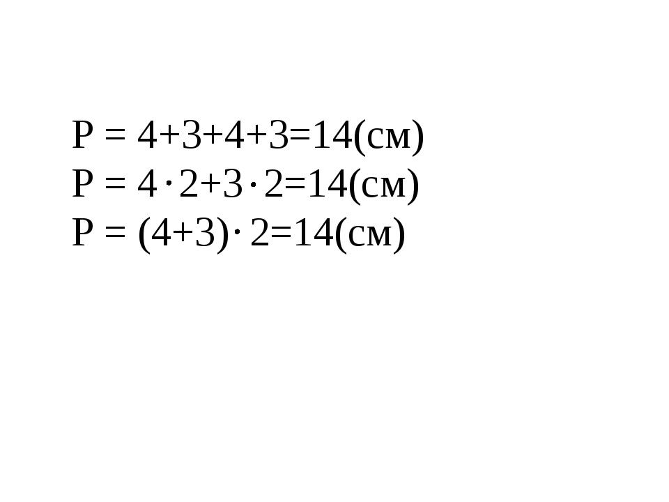 Р = 4+3+4+3=14(см) Р = 4 2+3 2=14(см) Р = (4+3) 2=14(см)