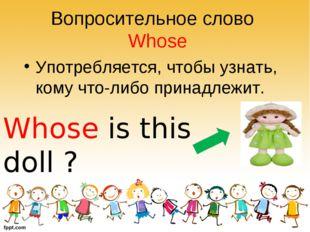 Вопросительное слово Whose Употребляется, чтобы узнать, кому что-либо принадл