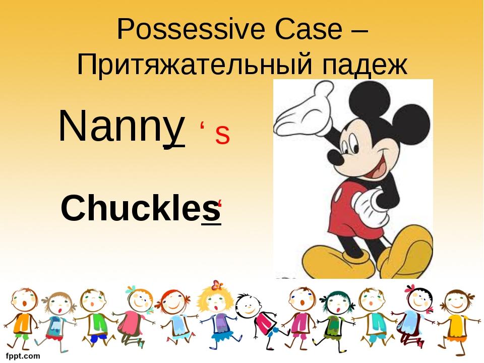 Possessive Case – Притяжательный падеж Nanny ' s Chuckles '