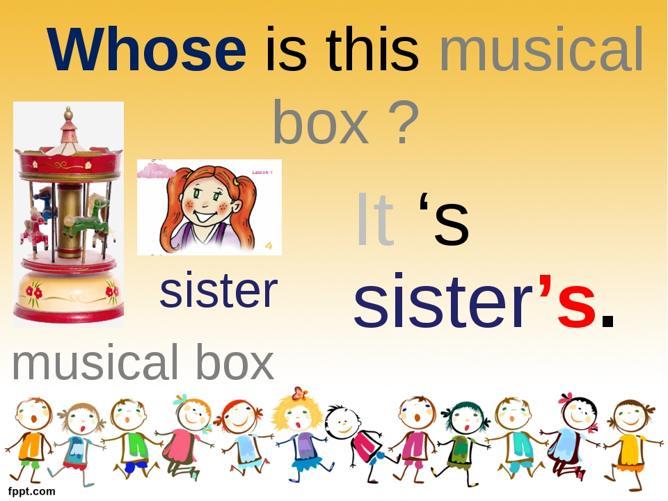 Whose is this musical box ? sister musical box It 's sister's.